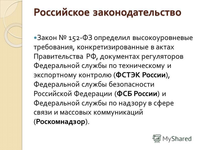 Российское законодательство Закон 152- ФЗ определил высокоуровневые требования, конкретизированные в актах Правительства РФ, документах регуляторов Федеральной службы по техническому и экспортному контролю ( ФСТЭК России ), Федеральной службы безопас