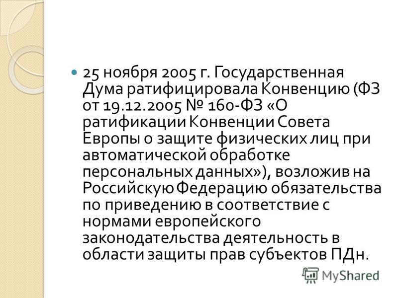 25 ноября 2005 г. Государственная Дума ратифицировала Конвенцию ( ФЗ от 19.12.2005 160- ФЗ « О ратификации Конвенции Совета Европы о защите физических лиц при автоматической обработке персональных данных »), возложив на Российскую Федерацию обязатель