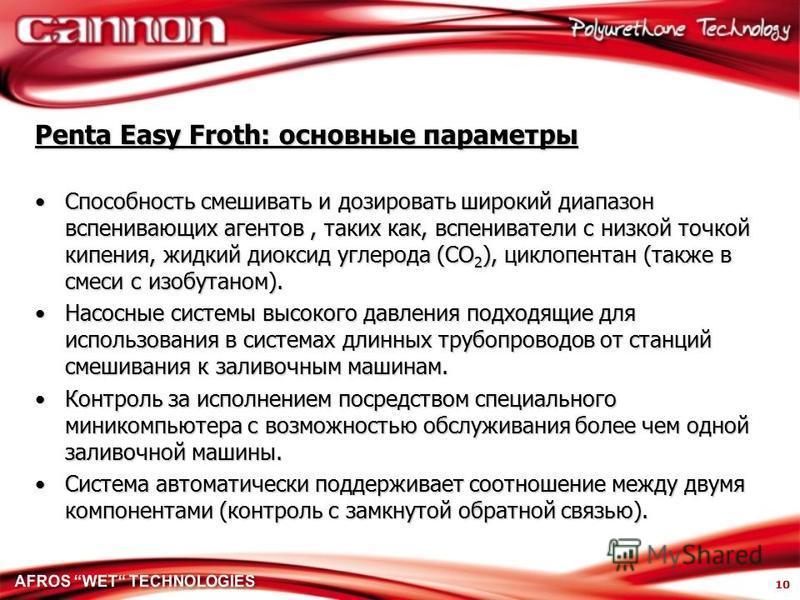 10 Penta Easy Froth: основные параметры Способность смешивать и дозировать широкий диапазон вспенивающих агентов, таких как, вспениватели с низкой точкой кипения, жидкий диоксид углерода (CO 2 ), циклопентан (также в смеси с изобутаном).Способность с