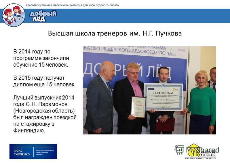 БЛАГОТВОРИТЕЛЬНАЯ ПРОГРАММА РАЗВИТИЯ ДЕТСКОГО ЛЕДОВОГО СПОРТА В 2014 году по программе закончили обучение 15 человек. В 2015 году получат диплом еще 15 человек. Лучший выпускник 2014 года С.Н. Парамонов (Новгородская область) был награжден поездкой н