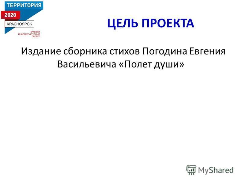 ЦЕЛЬ ПРОЕКТА Издание сборника стихов Погодина Евгения Васильевича «Полет души»