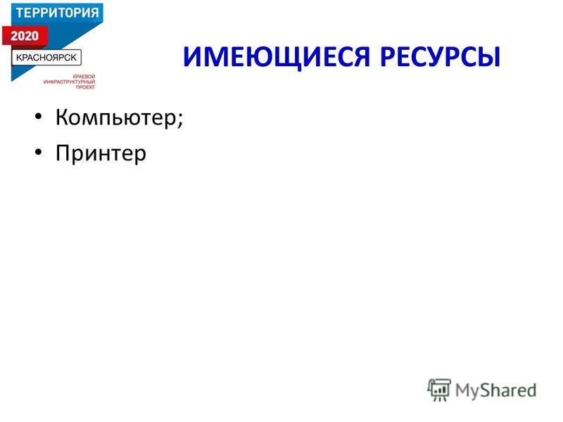ИМЕЮЩИЕСЯ РЕСУРСЫ Компьютер; Принтер