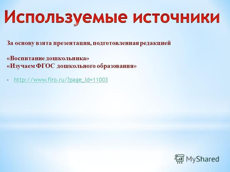 За основу взята презентация, подготовленная редакцией «Воспитание дошкольника» «Изучаем ФГОС дошкольного образования» -http://www.firo.ru/?page_id=11003http://www.firo.ru/?page_id=11003