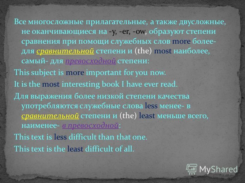 Все многосложные прилагательные, а также двусложные, не оканчивающиеся на -у, -er, -ow, образуют степени сравнения при помощи служебных слов more более- для сравнительной степени и (the) most наиболее, самый- для превосходной степени: This subject is