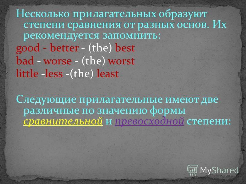 Несколько прилагательных образуют степени сравнения от разных основ. Их рекомендуется запомнить: good - better - (the) best bad - worse - (the) worst little -less -(the) least Следующие прилагательные имеют две различные по значению формы сравнительн