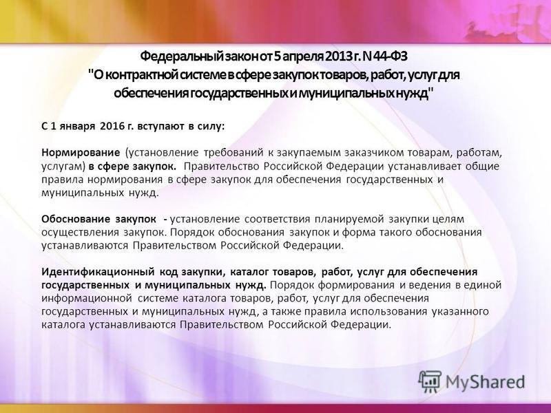 С 1 января 2016 г. вступают в силу: Нормирование (установление требований к закупаемым заказчиком товарам, работам, услугам) в сфере закупок. Правительство Российской Федерации устанавливает общие правила нормирования в сфере закупок для обеспечения