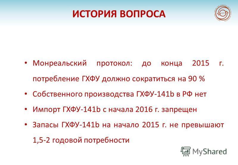 ИСТОРИЯ ВОПРОСА Монреальский протокол: до конца 2015 г. потребление ГХФУ должно сократиться на 90 % Собственного производства ГХФУ-141b в РФ нет Импорт ГХФУ-141b с начала 2016 г. запрещен Запасы ГХФУ-141b на начало 2015 г. не превышают 1,5-2 годовой