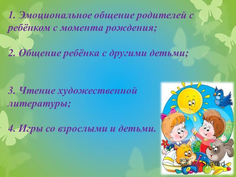 1. Эмоциональное общение родителей с ребёнком с момента рождения; 2. Общение ребёнка с другими детьми; 3. Чтение художественной литературы; 4. Игры со взрослыми и детьми.