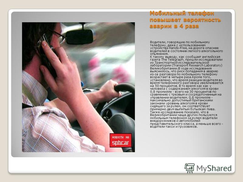 Мобильный телефон повышает вероятность аварии в 4 раза Водители, говорящие по мобильному телефону, даже с использованием устройства Hands-Free, на дороге опаснее водителей в состоянии легкого алкогольного опьянения. К такому выводу, как сообщает англ