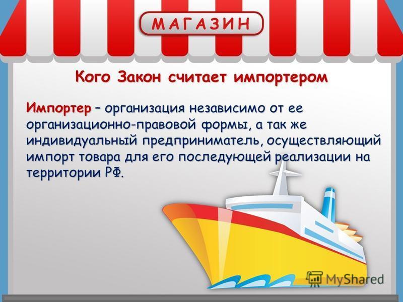 Кого Закон считает импортером Импортер – организация независимо от ее организационно-правовой формы, а так же индивидуальный предприниматель, осуществляющий импорт ттовара для его последующей реализации на территории РФ.
