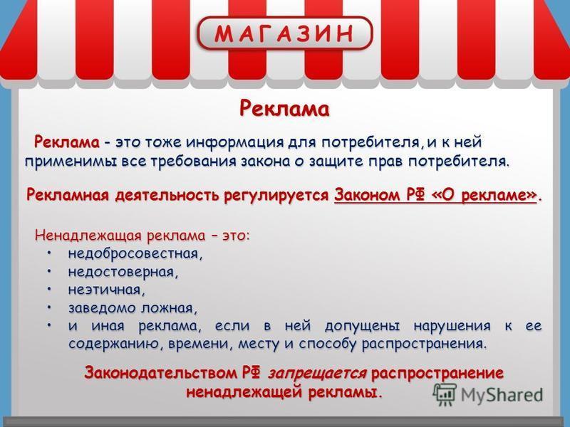 Реклама Реклама - это тоже информация для потребителя, и к ней применимы все требования закона о защите прав потребителя. Рекламная деятельность регулируется Законом РФ «О рекламе». Ненадлежащая реклама – это: недобросовестная,недобросовестная, недос