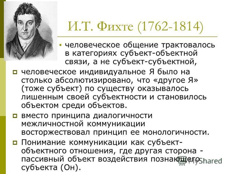 И.Т. Фихте (1762-1814) человеческое общение трактовалось в категориях субъект-объектной связи, а не субъект-субъектной, человеческое индивидуальное Я было на столько абсолютизировано, что «другое Я» (тоже субъект) по существу оказывалось лишенным сво