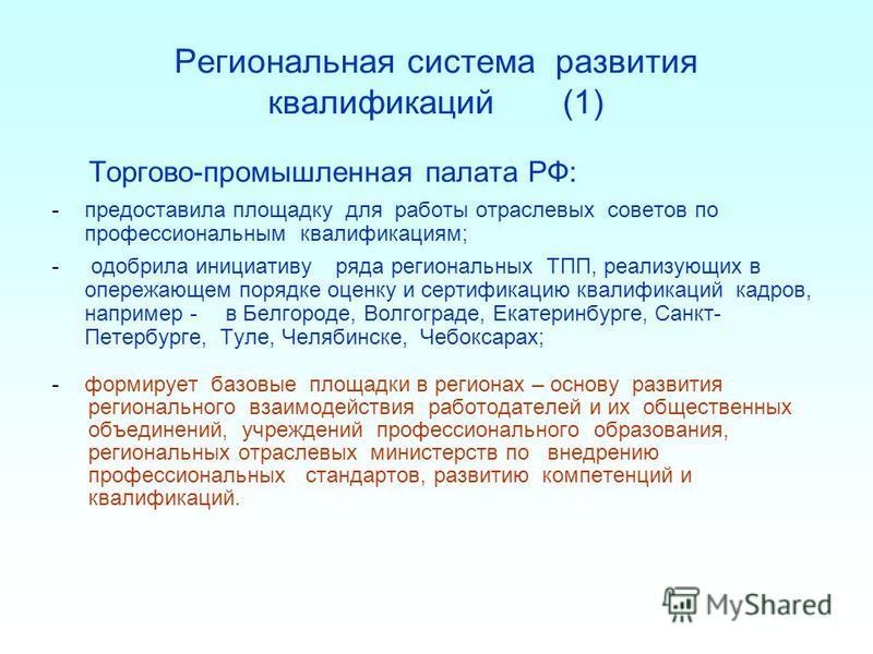 Региональная система развития квалификаций (1) Торгово-промышленная палата РФ: -предоставила площадку для работы отраслевых советов по профессиональным квалификациям; - одобрила инициативу ряда региональных ТПП, реализующих в опережающем порядке оцен