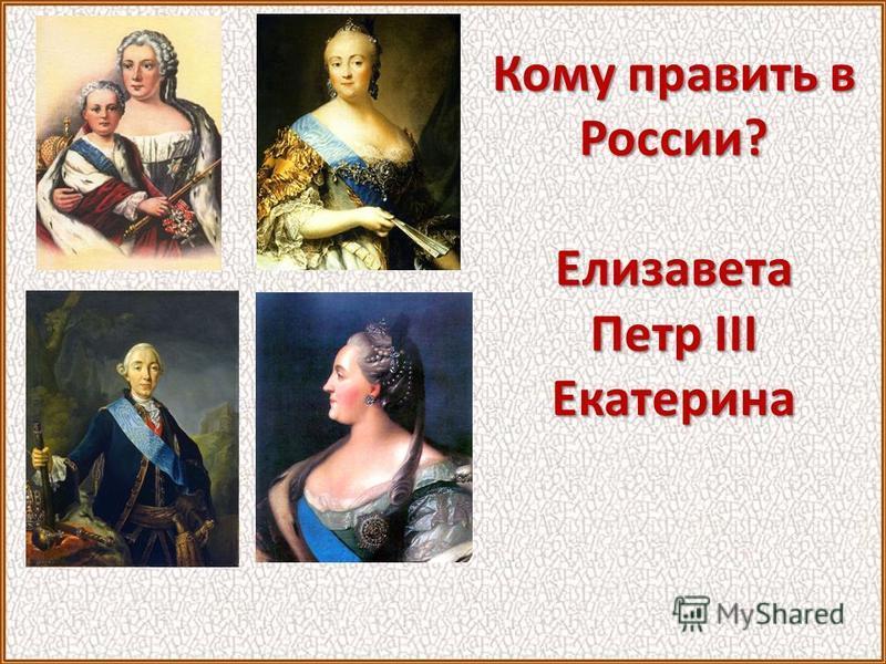 Кому править в России? Елизавета Петр III Екатерина