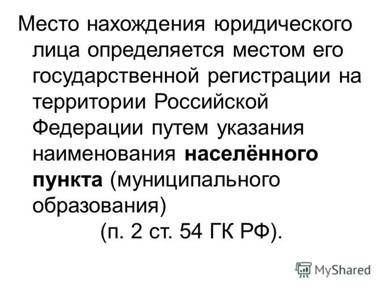 Место нахождения юридического лица определяется местом его государственной регистрации на территории Российской Федерации путем указания наименования населённого пункта (муниципального образования) (п. 2 ст. 54 ГК РФ).