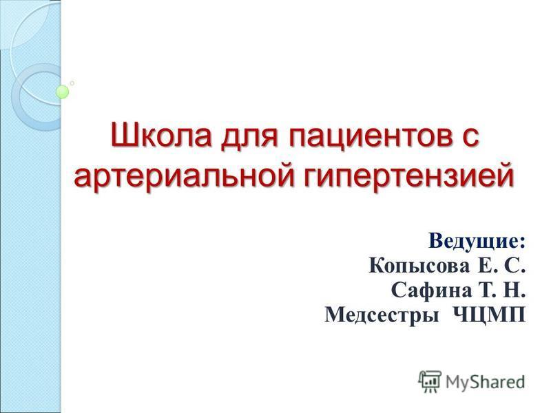 Школа для пациентов с артериальной гипертензией Ведущие : Копысова Е. С. Сафина Т. Н. Медсестры ЧЦМП