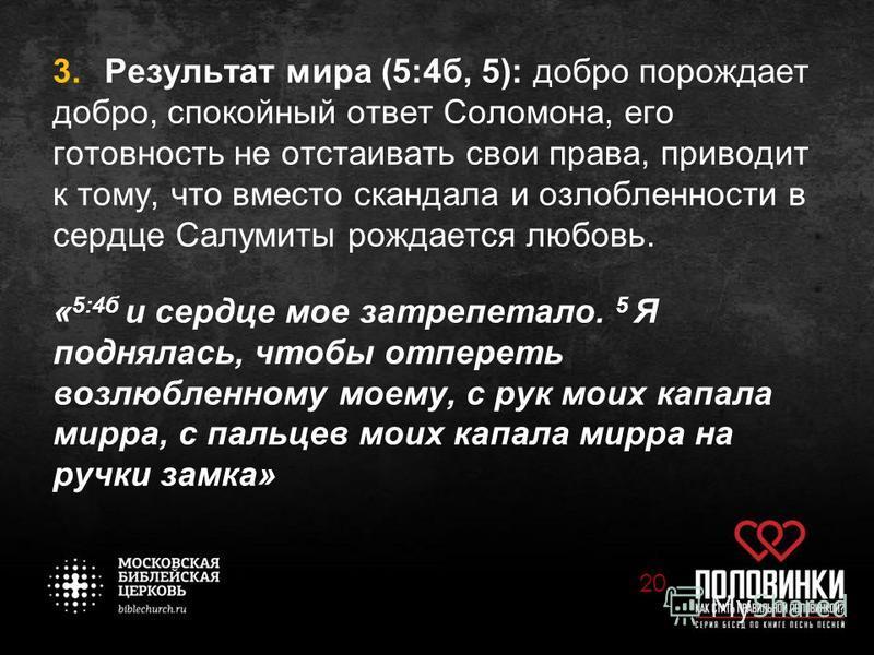 3. Результат мира (5:4 б, 5): добро порождает добро, спокойный ответ Соломона, его готовность не отстаивать свои права, приводит к тому, что вместо скандала и озлобленности в сердце Салумиты рождается любовь. « 5:4 б и сердце мое затрепетало. 5 Я под