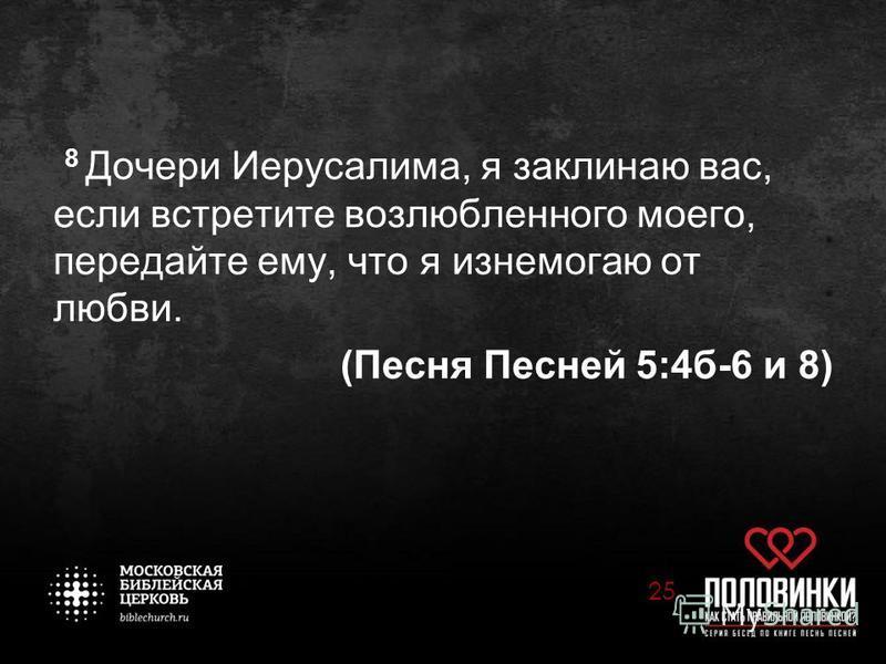 8 Дочери Иерусалима, я заклинаю вас, если встретите возлюбленного моего, передайте ему, что я изнемогаю от любви. (Песня Песней 5:4 б-6 и 8) 25