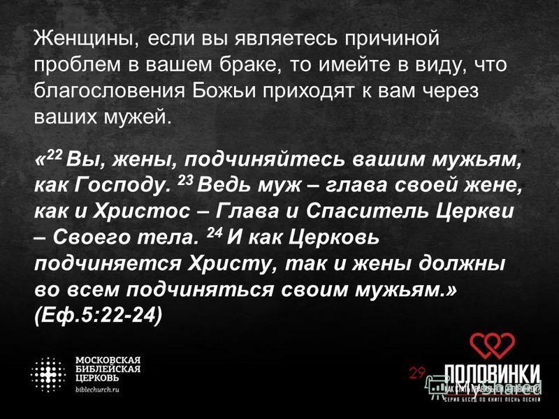 Женщины, если вы являетесь причиной проблем в вашем браке, то имейте в виду, что благословения Божьи приходят к вам через ваших мужей. « 22 Вы, жены, подчиняйтесь вашим мужьям, как Господу. 23 Ведь муж – глава своей жене, как и Христос – Глава и Спас