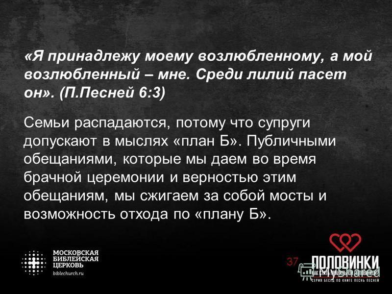 «Я принадлежу моему возлюбленному, а мой возлюбленный – мне. Среди лилий пасет он». (П.Песней 6:3) Семьи распадаются, потому что супруги допускают в мыслях «план Б». Публичными обещаниями, которые мы даем во время брачной церемонии и верностью этим о