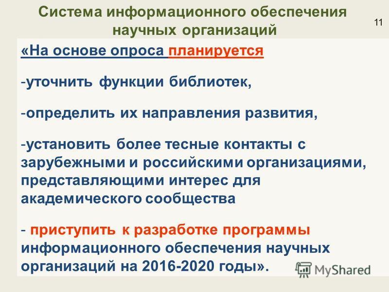 11 «На основе опроса планируется -уточнить функции библиотек, -определить их направления развития, -установить более тесные контакты с зарубежными и российскими организациями, представляющими интерес для академического сообщества - приступить к разра