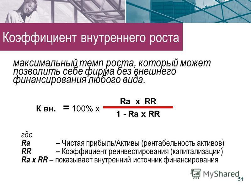 где Rа – Чистая прибыль/Активы (рентабельность активов) RR – Коэффициент реинвестирования (капитализации) Rа х RR – показывает внутренний источник финансирования К вн. = 100% х Rа х RR 1 - Rа х RR 51 Коэффициент внутреннего роста максимальный темп ро