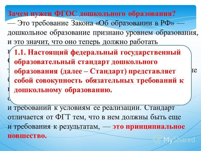 Зачем нужен ФГОС дошкольного образования? Это требование Закона «Об образовании в РФ» дошкольное образование признано уровнем образования, и это значит, что оно теперь должно работать в соответствии со стандартами. Сегодня действуют федеральные госуд