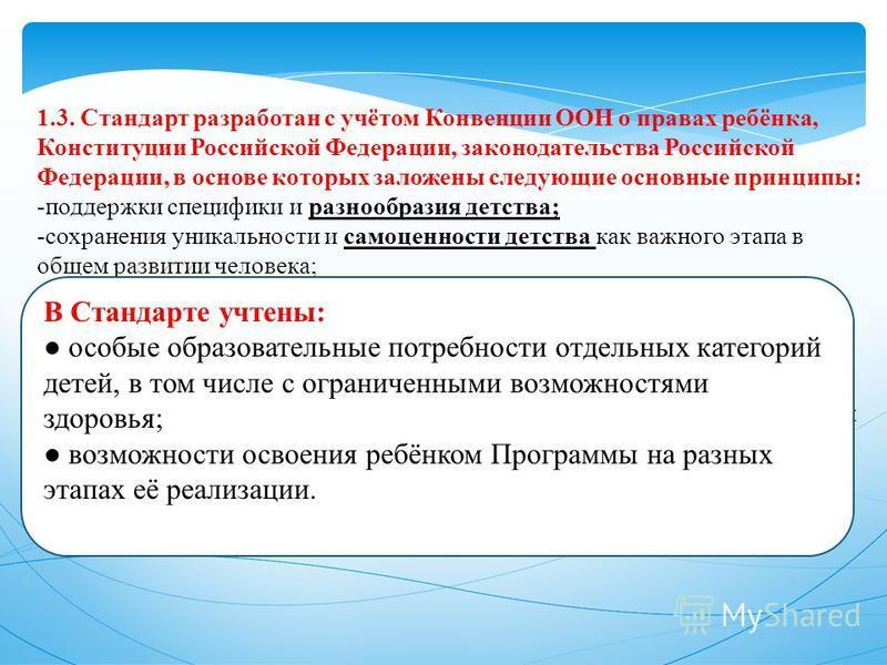 1.3. Стандарт разработан с учётом Конвенции ООН о правах ребёнка, Конституции Российской Федерации, законодательства Российской Федерации, в основе которых заложены следующие основные принципы: -поддержки специфики и разнообразия детства; -сохранения