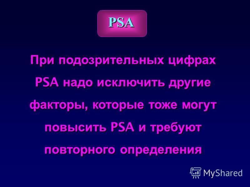 При подозрительных цифрах PSA надо исключить другие факторы, которые тоже могут повысить PSA и требуют повторного определения При подозрительных цифрах PSA надо исключить другие факторы, которые тоже могут повысить PSA и требуют повторного определени