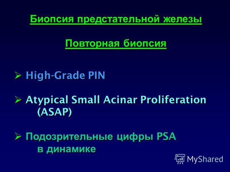 Биопсия предстательной железы Повторная биопсия High-Grade PIN Atypical Small Acinar Proliferation (ASAP) Подозрительные цифры PSA в динамике Биопсия предстательной железы Повторная биопсия High-Grade PIN Atypical Small Acinar Proliferation (ASAP) По