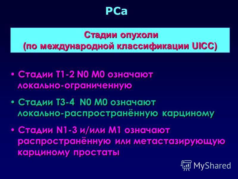 PCa Стадии опухоли Стадии опухоли (по международной классификации UICC) Стадии T1-2 N0 M0 означают локально-ограниченную Стадии Т3-4 N0 M0 означают локально-распространённую карциному Стадии N1-3 и/или M1 означают распространённую или метастазирующую