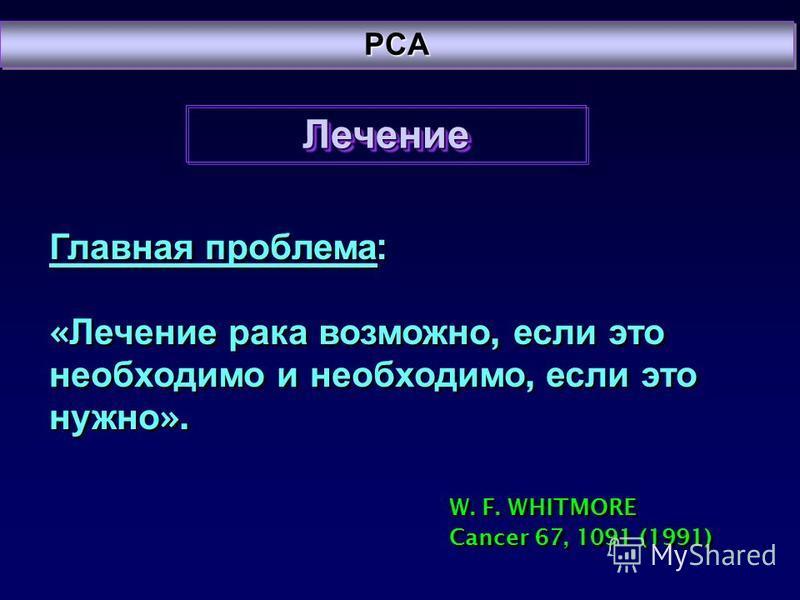 PCAPCA Лечение Лечение Главная проблема : « Лечение рака возможно, если это необходимо и необходимо, если это нужно ». W. F. WHITMORE Cancer 67, 1091 (1991) Главная проблема : « Лечение рака возможно, если это необходимо и необходимо, если это нужно