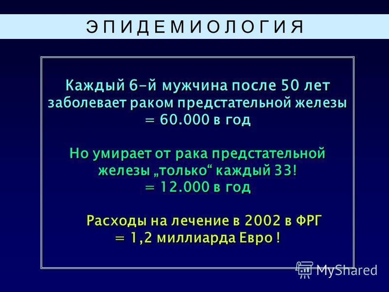 Каждый 6-й мужчина после 50 лет заболевает раком предстательной железы = 60.000 в год Но умирает от рака предстательной железы только каждый 33! = 12.000 в год Расходы на лечение в 2002 в ФРГ = 1,2 миллиарда Евро ! Каждый 6-й мужчина после 50 лет заб