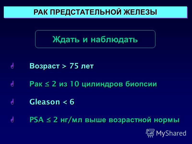 Ждать и наблюдать РАК ПРЕДСТАТЕЛЬНОЙ ЖЕЛЕЗЫ Возраст > 75 лет Рак 2 из 10 цилиндров биопсии Gleason < 6 PSA 2 нг / мл выше возрастной нормы Возраст > 75 лет Рак 2 из 10 цилиндров биопсии Gleason < 6 PSA 2 нг / мл выше возрастной нормы