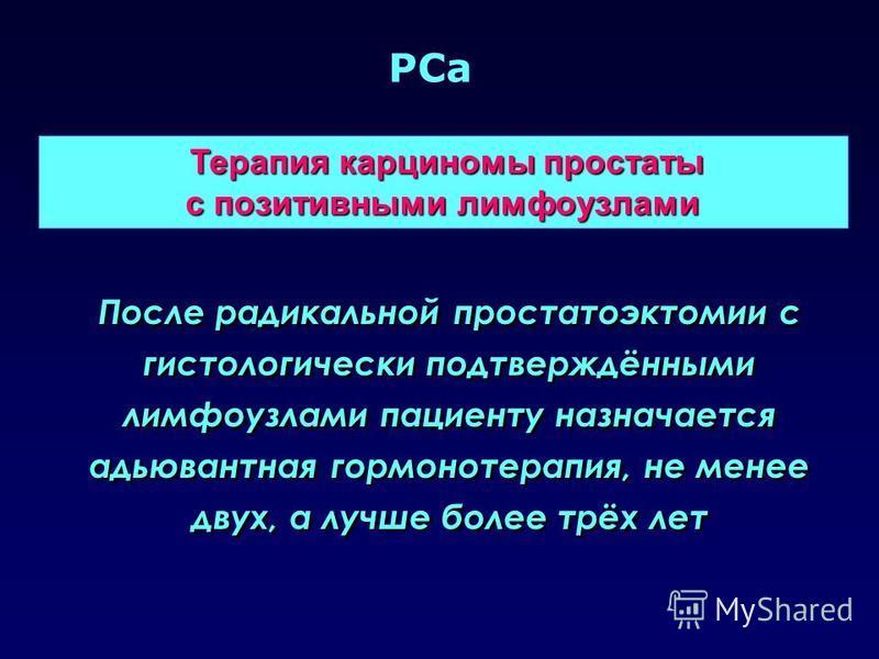 PCa Терапия карциномы простаты Терапия карциномы простаты с позитивными лимфоузлами После радикальной простатоэктомии с гистологически подтверждёнными лимфоузлами пациенту назначается адьювантная гормонотерапия, не менее двух, а лучше более трёх лет