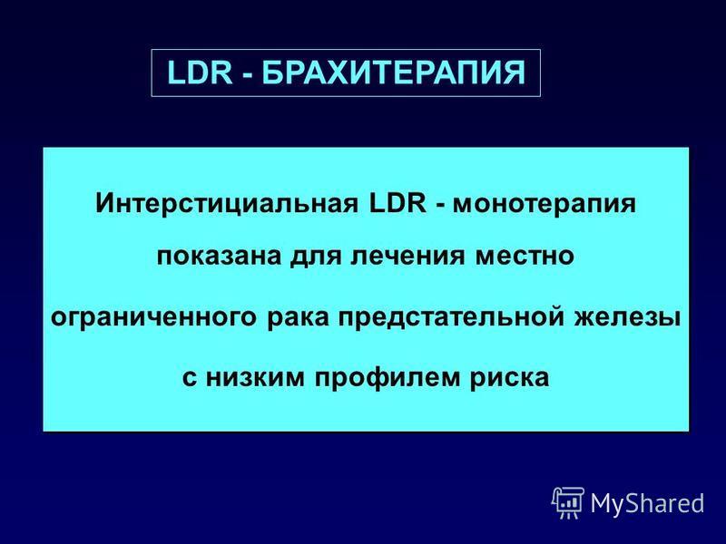 Интерстициальная LDR - монотерапия показана для лечения местно ограниченного рака предстательной железы с низким профилем риска Интерстициальная LDR - монотерапия показана для лечения местно ограниченного рака предстательной железы с низким профилем