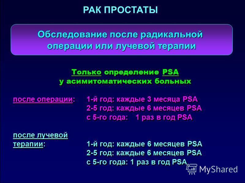 Обследование после радикальной операции или лучевой терапии Только определение PSA у асимитоматических больных после операции:1-й год: каждые 3 месяца PSA 2-5 год: каждые 6 месяцев PSA с 5-го года:1 раз в год PSA после лучевой терапии: 1-й год: кажды