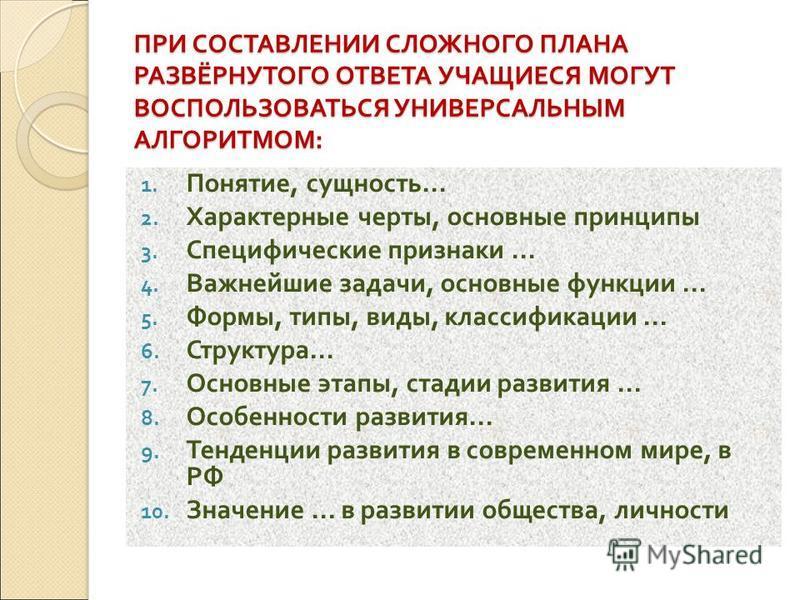 ПРИ СОСТАВЛЕНИИ СЛОЖНОГО ПЛАНА РАЗВЁРНУТОГО ОТВЕТА УЧАЩИЕСЯ МОГУТ ВОСПОЛЬЗОВАТЬСЯ УНИВЕРСАЛЬНЫМ АЛГОРИТМОМ : 1. Понятие, сущность... 2. Характерные черты, основные принципы 3. Специфические признаки... 4. Важнейшие задачи, основные функции... 5. Форм