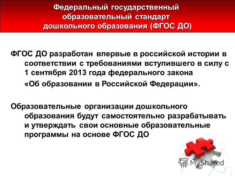 ФГОС ДО разработан впервые в российской истории в соответствии с требованиями вступившего в силу с 1 сентября 2013 года федерального закона «Об образовании в Российской Федерации». Образовательные организации дошкольного образования будут самостоятел