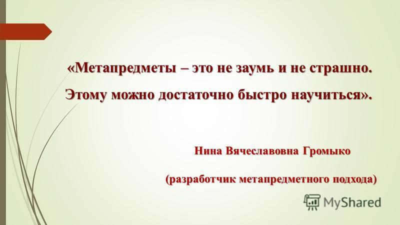 «Метапредметы – это не заумь и не страшно. Этому можно достаточно быстро научиться». Нина Вячеславовна Громыко Нина Вячеславовна Громыко (разработчик метапредметного подхода)