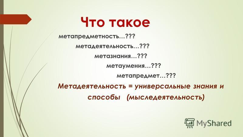 Что такое метапредметность…??? мета деятельность…??? метазнания…??? мета умения…??? метапредмет…??? Метадеятельность = универсальные знания и способы (мыследеятельность)