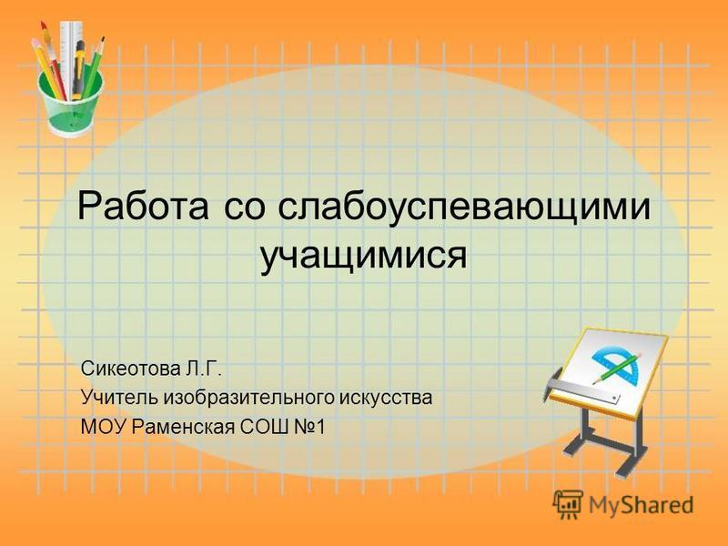 Работа со слабоуспевающими учащимися Сикеотова Л.Г. Учитель изобразительного искусства МОУ Раменская СОШ 1