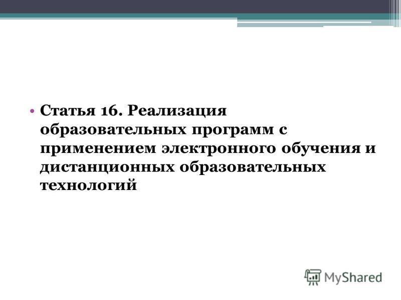 Статья 16. Реализация образовательных программ с применением электронного обучения и дистанционных образовательных технологий