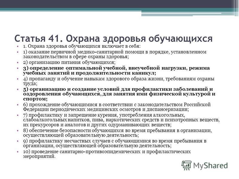Статья 41. Охрана здоровья обучающихся 1. Охрана здоровья обучающихся включает в себя: 1) оказание первичной медико-санитарной помощи в порядке, установленном законодательством в сфере охраны здоровья; 2) организацию питания обучающихся; 3) определен
