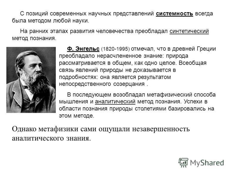 С позиций современных научных представлений системность всегда была методом любой науки. На ранних этапах развития человечества преобладал синтетический метод познания. Ф. Энгельс Ф. Энгельс (1820-1995) отмечал, что в древней Греции преобладало нерас