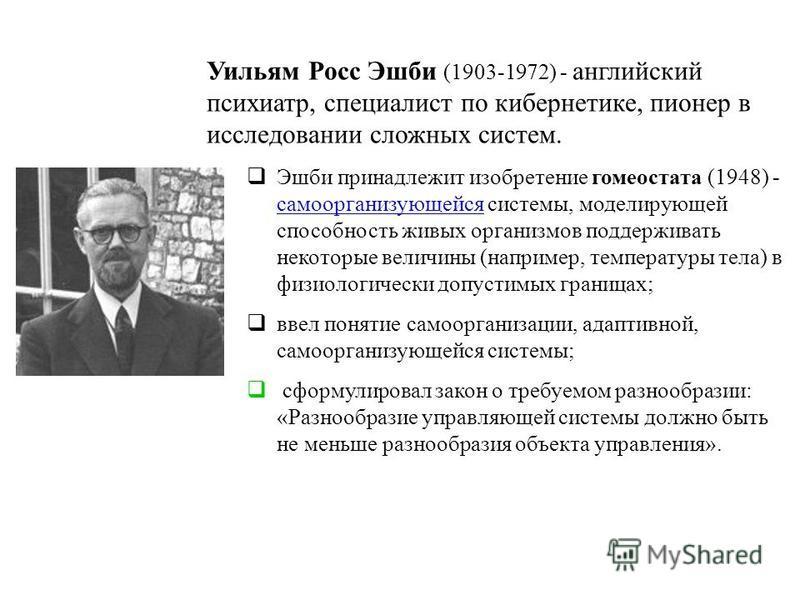 Уильям Росс Эшби (1903-1972) - английский психиатр, специалист по кибернетике, пионер в исследовании сложных систем. Эшби принадлежит изобретение гомеостата (1948) - самоорганизующейся системы, моделирующей способность живых организмов поддерживать н