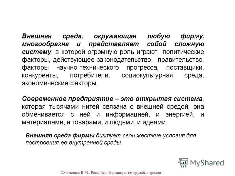 ©Матюшок В.М., Российский университет дружбы народов Внешняя среда, окружающая любую фирму, многообразна и представляет собой сложную систему, в которой огромную роль играют политические факторы, действующее законодательство, правительство, факторы н