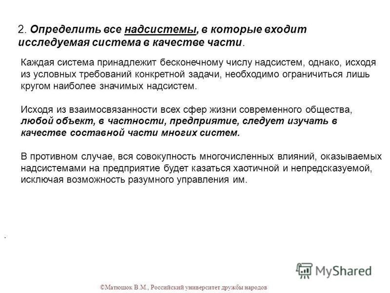 ©Матюшок В.М., Российский университет дружбы народов 2. Определить все надсистемы, в которые входит исследуемая система в качестве части.. Каждая система принадлежит бесконечному числу надсистем, однако, исходя из условных требований конкретной задач