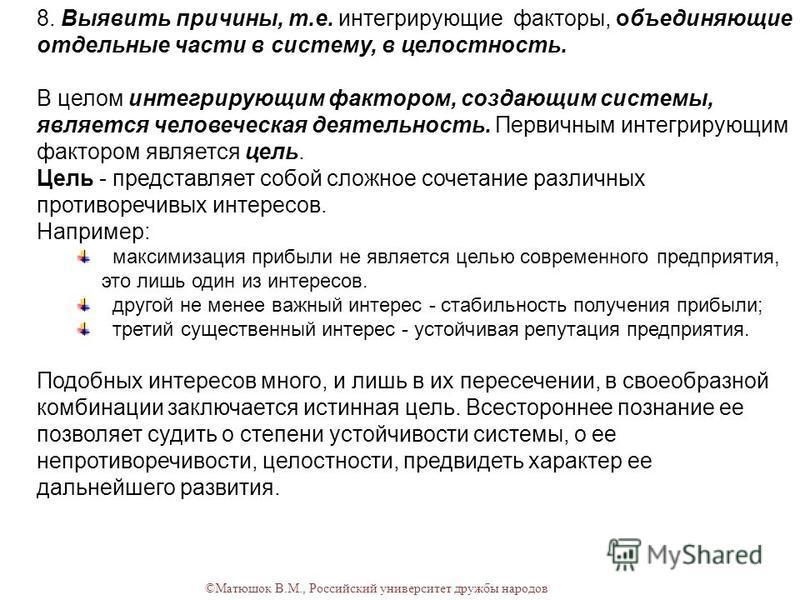 ©Матюшок В.М., Российский университет дружбы народов 8. Выявить причины, т.е. интегрирующие факторы, объединяющие отдельные части в систему, в целостность. В целом интегрирующим фактором, создающим системы, является человеческая деятельность. Первичн