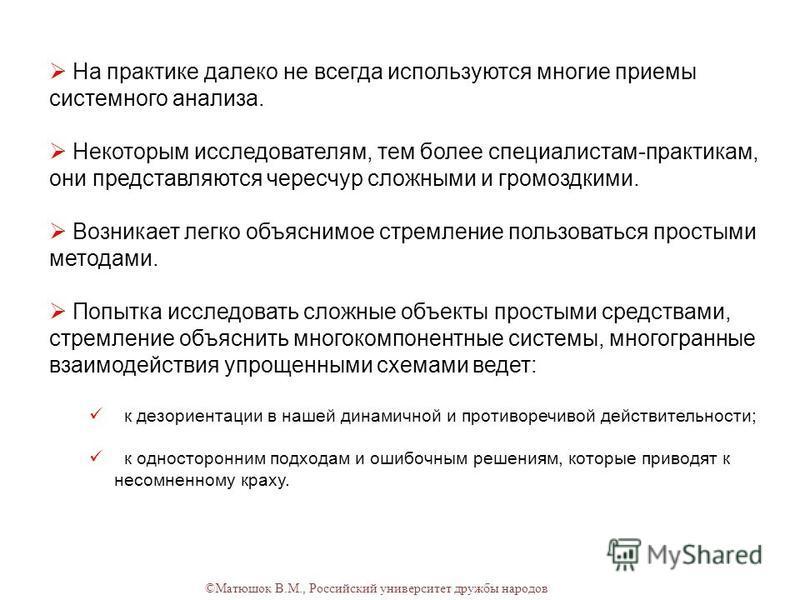 ©Матюшок В.М., Российский университет дружбы народов На практике далеко не всегда используются многие приемы системного анализа. Некоторым исследователям, тем более специалистам-практикам, они представляются чересчур сложными и громоздкими. Возникает